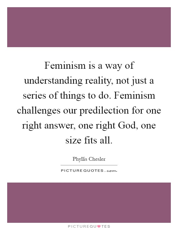 Feminism is a way of understanding reality, not just a series of things to do. Feminism challenges our predilection for one right answer, one right God, one size fits all Picture Quote #1