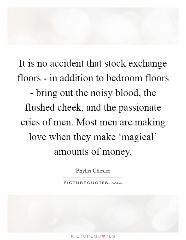 It is no accident that stock exchange floors - in addition to bedroom floors - bring out the noisy blood, the flushed cheek, and the passionate cries of men. Most men are making love when they make 'magical' amounts of money Picture Quote #1