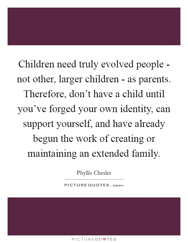 Children need truly evolved people - not other, larger children - as parents. Therefore, don't have a child until you've forged your own identity, can support yourself, and have already begun the work of creating or maintaining an extended family Picture Quote #1