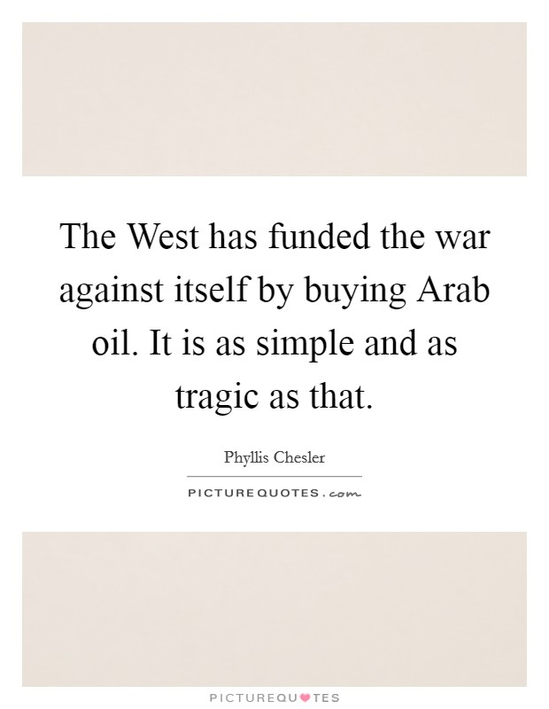 The West has funded the war against itself by buying Arab oil. It is as simple and as tragic as that Picture Quote #1