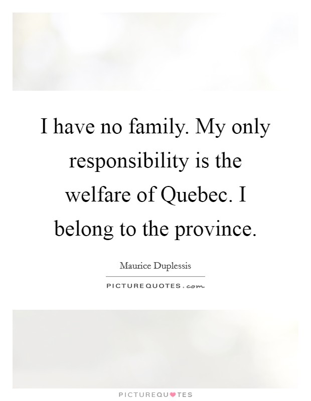 I have no family. My only responsibility is the welfare of Quebec. I belong to the province Picture Quote #1