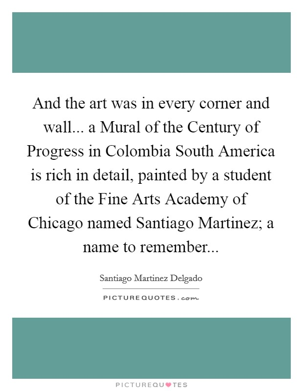 And the art was in every corner and wall... a Mural of the Century of Progress in Colombia South America is rich in detail, painted by a student of the Fine Arts Academy of Chicago named Santiago Martinez; a name to remember Picture Quote #1