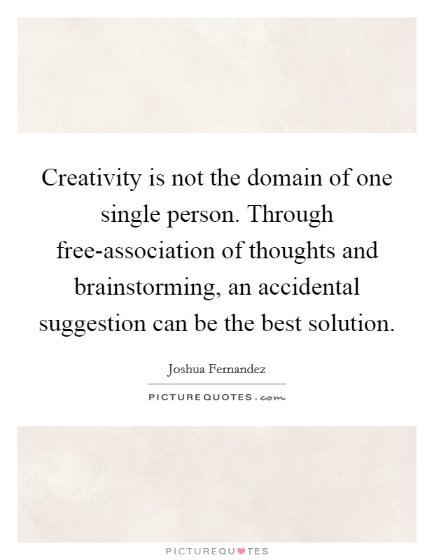 Creativity is not the domain of one single person. Through free-association of thoughts and brainstorming, an accidental suggestion can be the best solution Picture Quote #1