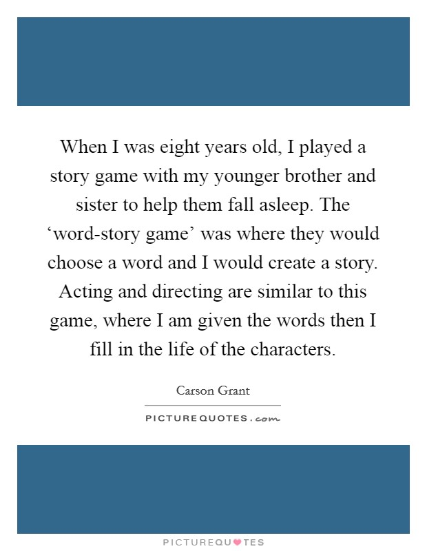 When I was eight years old, I played a story game with my younger brother and sister to help them fall asleep. The 'word-story game' was where they would choose a word and I would create a story. Acting and directing are similar to this game, where I am given the words then I fill in the life of the characters Picture Quote #1