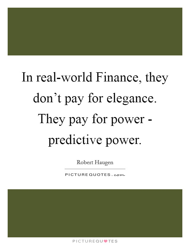 In real-world Finance, they don't pay for elegance. They pay for power - predictive power Picture Quote #1