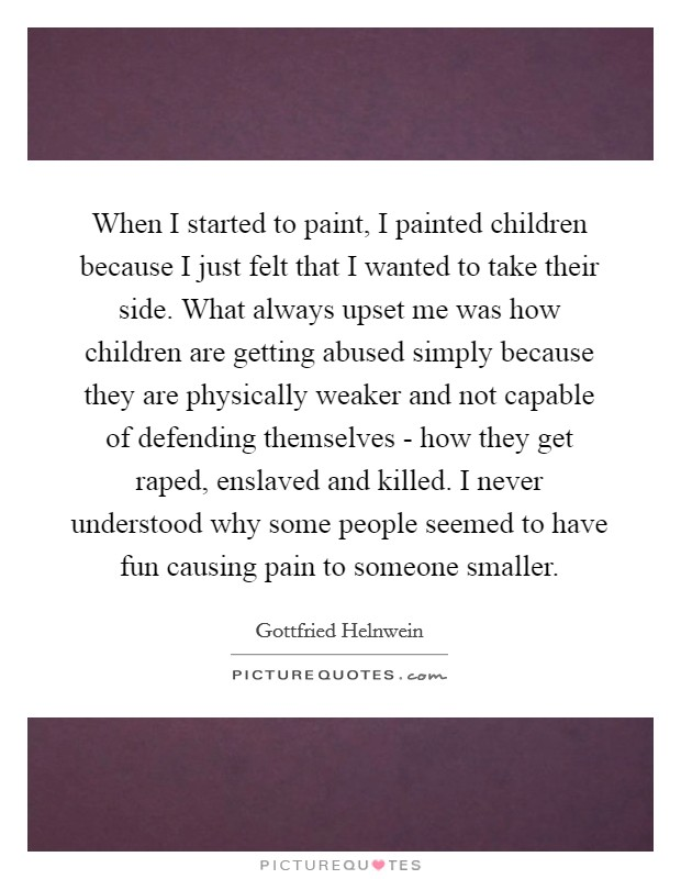 When I started to paint, I painted children because I just felt that I wanted to take their side. What always upset me was how children are getting abused simply because they are physically weaker and not capable of defending themselves - how they get raped, enslaved and killed. I never understood why some people seemed to have fun causing pain to someone smaller Picture Quote #1
