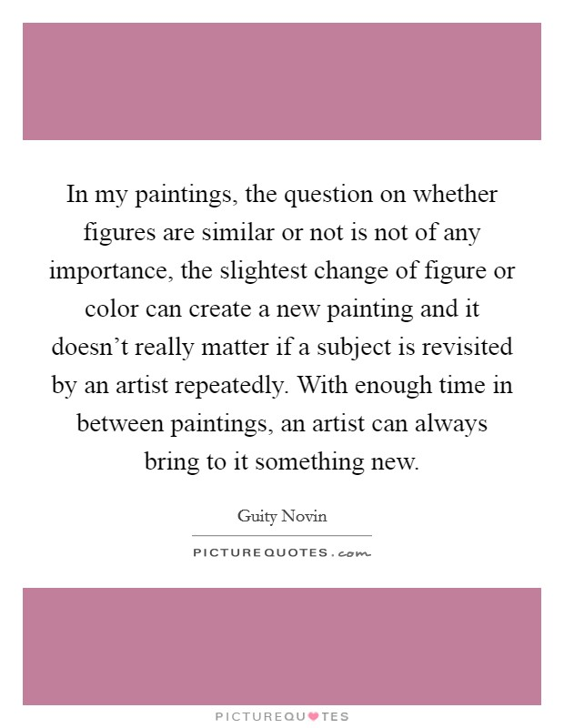 In my paintings, the question on whether figures are similar or not is not of any importance, the slightest change of figure or color can create a new painting and it doesn't really matter if a subject is revisited by an artist repeatedly. With enough time in between paintings, an artist can always bring to it something new Picture Quote #1
