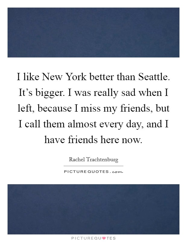 I like New York better than Seattle. It's bigger. I was really sad when I left, because I miss my friends, but I call them almost every day, and I have friends here now Picture Quote #1