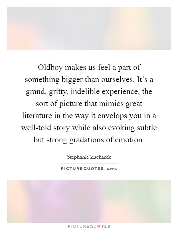 Oldboy makes us feel a part of something bigger than ourselves. It's a grand, gritty, indelible experience, the sort of picture that mimics great literature in the way it envelops you in a well-told story while also evoking subtle but strong gradations of emotion Picture Quote #1