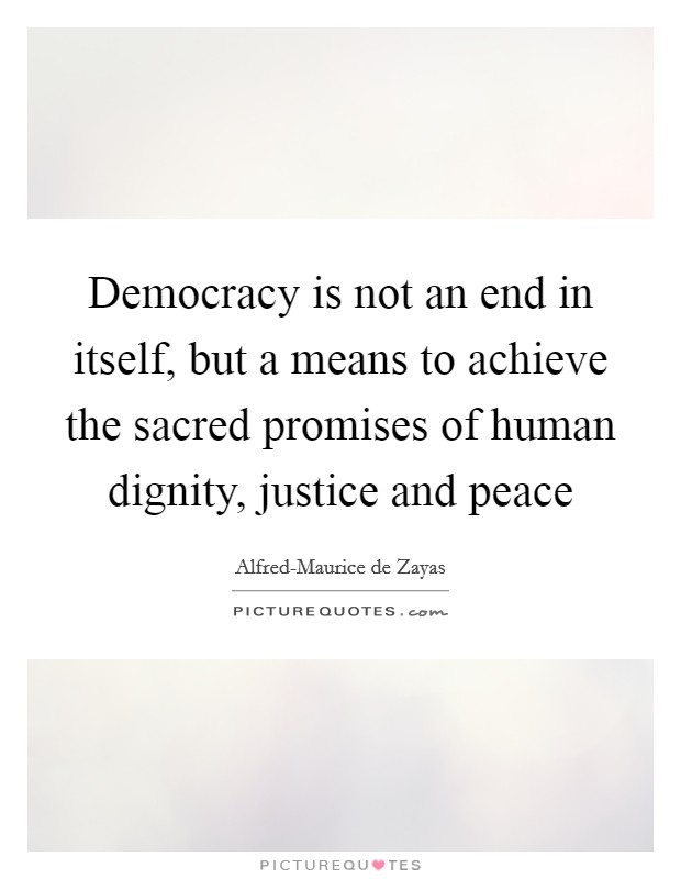 Democracy is not an end in itself, but a means to achieve the sacred promises of human dignity, justice and peace Picture Quote #1
