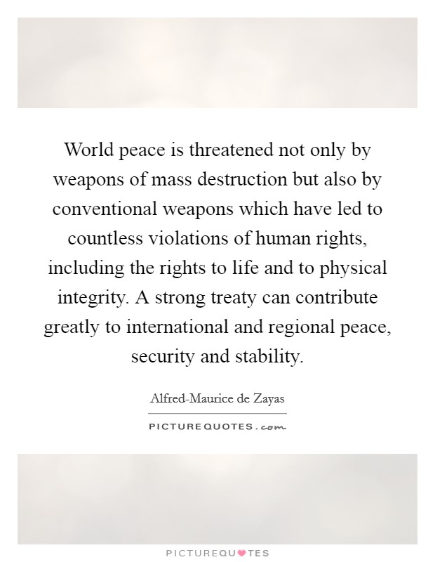 World peace is threatened not only by weapons of mass destruction but also by conventional weapons which have led to countless violations of human rights, including the rights to life and to physical integrity. A strong treaty can contribute greatly to international and regional peace, security and stability Picture Quote #1