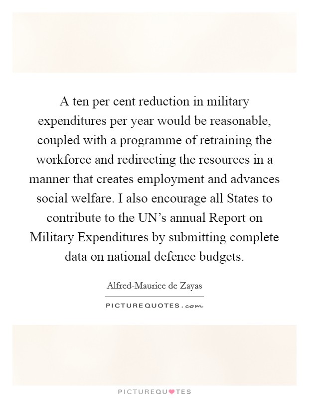 A ten per cent reduction in military expenditures per year would be reasonable, coupled with a programme of retraining the workforce and redirecting the resources in a manner that creates employment and advances social welfare. I also encourage all States to contribute to the UN's annual Report on Military Expenditures by submitting complete data on national defence budgets Picture Quote #1