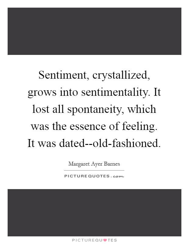 Sentiment, crystallized, grows into sentimentality. It lost all spontaneity, which was the essence of feeling. It was dated--old-fashioned Picture Quote #1