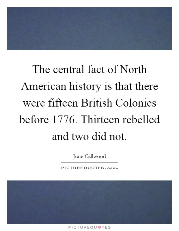 The central fact of North American history is that there were fifteen British Colonies before 1776. Thirteen rebelled and two did not Picture Quote #1