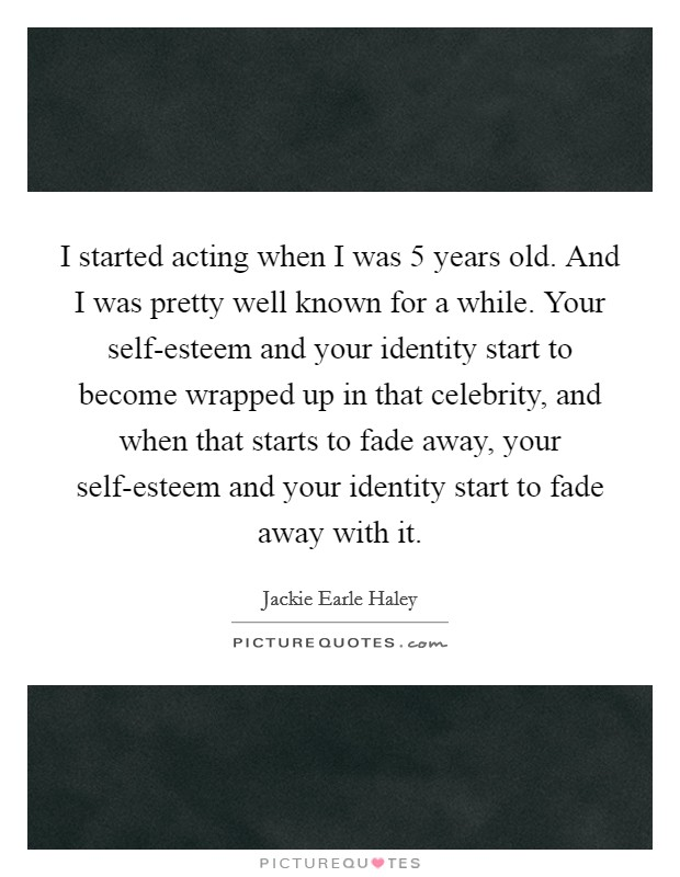 I started acting when I was 5 years old. And I was pretty well known for a while. Your self-esteem and your identity start to become wrapped up in that celebrity, and when that starts to fade away, your self-esteem and your identity start to fade away with it Picture Quote #1