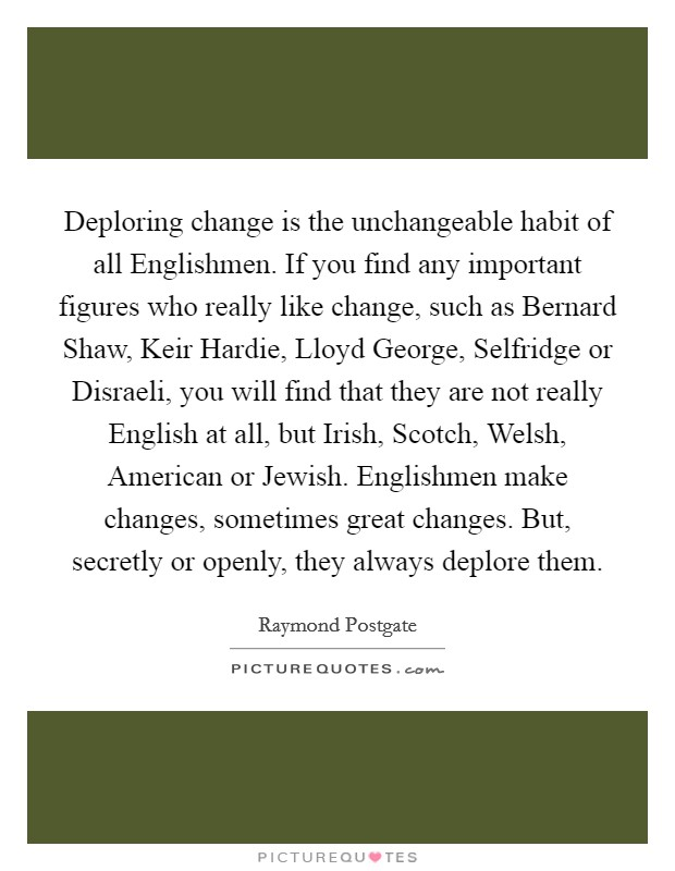 Deploring change is the unchangeable habit of all Englishmen. If you find any important figures who really like change, such as Bernard Shaw, Keir Hardie, Lloyd George, Selfridge or Disraeli, you will find that they are not really English at all, but Irish, Scotch, Welsh, American or Jewish. Englishmen make changes, sometimes great changes. But, secretly or openly, they always deplore them Picture Quote #1