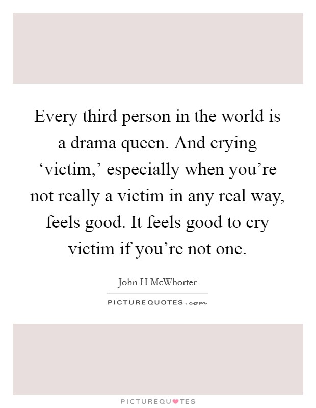 Every third person in the world is a drama queen. And crying 'victim,' especially when you're not really a victim in any real way, feels good. It feels good to cry victim if you're not one Picture Quote #1