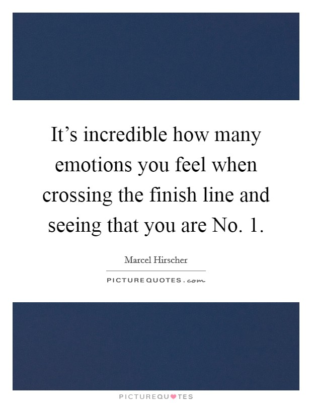 It's incredible how many emotions you feel when crossing the finish line and seeing that you are No. 1 Picture Quote #1