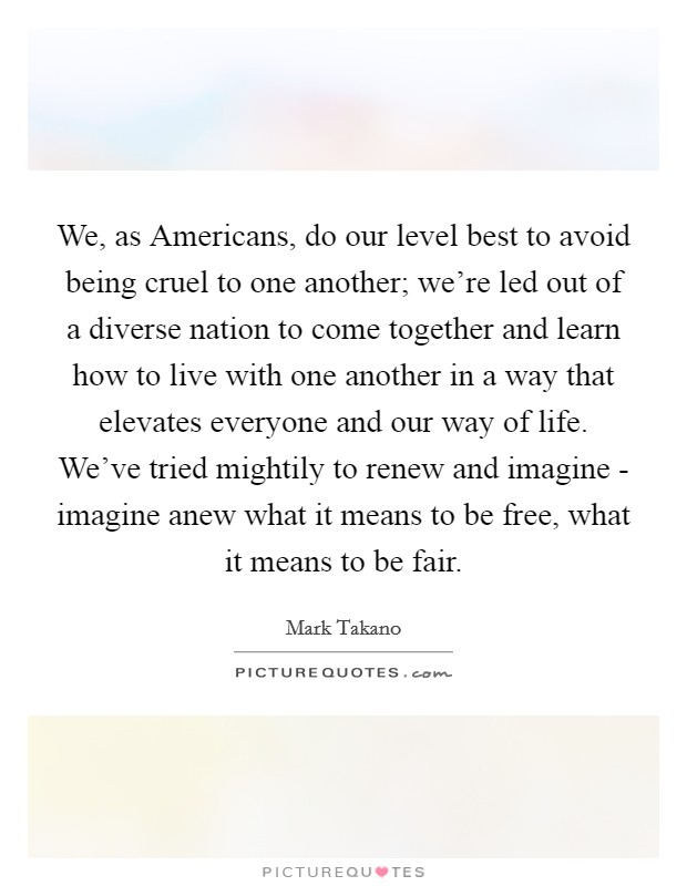 We, as Americans, do our level best to avoid being cruel to one another; we're led out of a diverse nation to come together and learn how to live with one another in a way that elevates everyone and our way of life. We've tried mightily to renew and imagine - imagine anew what it means to be free, what it means to be fair Picture Quote #1