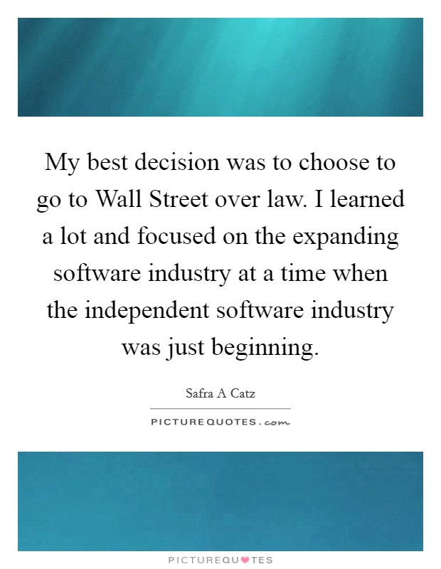 My best decision was to choose to go to Wall Street over law. I learned a lot and focused on the expanding software industry at a time when the independent software industry was just beginning Picture Quote #1