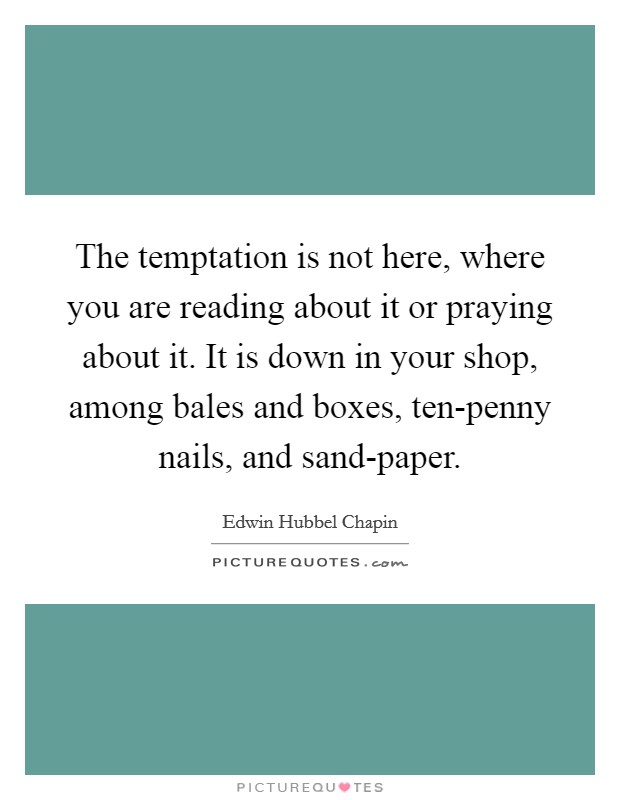 The temptation is not here, where you are reading about it or praying about it. It is down in your shop, among bales and boxes, ten-penny nails, and sand-paper Picture Quote #1