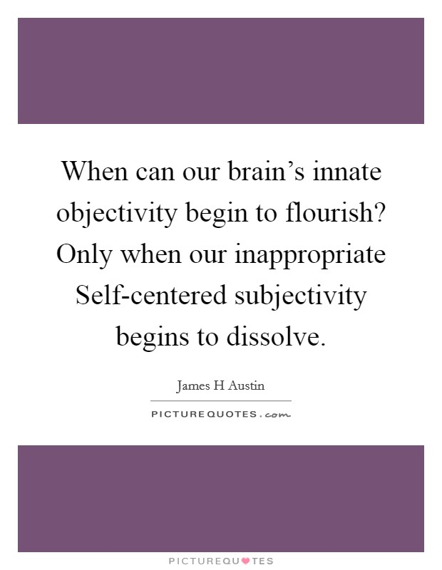When can our brain's innate objectivity begin to flourish? Only when our inappropriate Self-centered subjectivity begins to dissolve Picture Quote #1