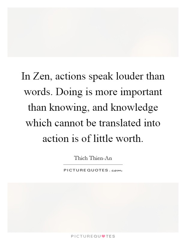 In Zen, actions speak louder than words. Doing is more important than knowing, and knowledge which cannot be translated into action is of little worth Picture Quote #1
