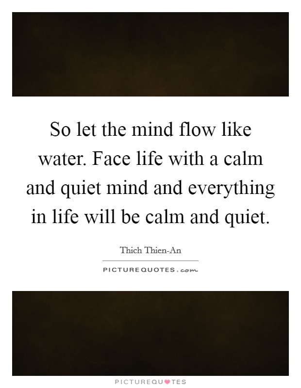 So let the mind flow like water. Face life with a calm and quiet mind and everything in life will be calm and quiet Picture Quote #1