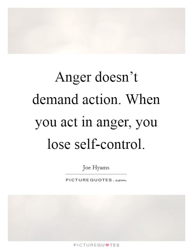 Anger doesn't demand action. When you act in anger, you lose self-control Picture Quote #1
