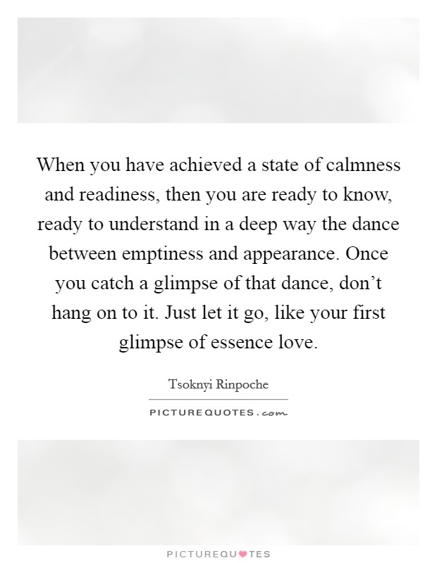 When you have achieved a state of calmness and readiness, then you are ready to know, ready to understand in a deep way the dance between emptiness and appearance. Once you catch a glimpse of that dance, don't hang on to it. Just let it go, like your first glimpse of essence love Picture Quote #1