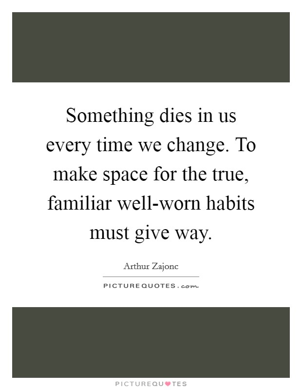 Something dies in us every time we change. To make space for the true, familiar well-worn habits must give way Picture Quote #1