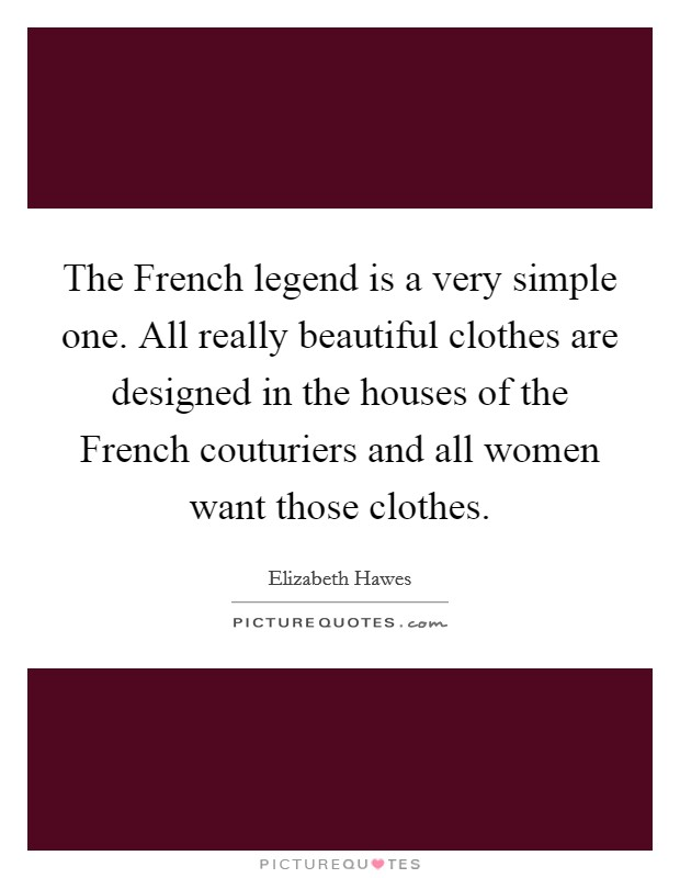 The French legend is a very simple one. All really beautiful clothes are designed in the houses of the French couturiers and all women want those clothes Picture Quote #1