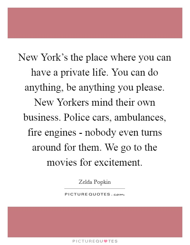 New York's the place where you can have a private life. You can do anything, be anything you please. New Yorkers mind their own business. Police cars, ambulances, fire engines - nobody even turns around for them. We go to the movies for excitement Picture Quote #1