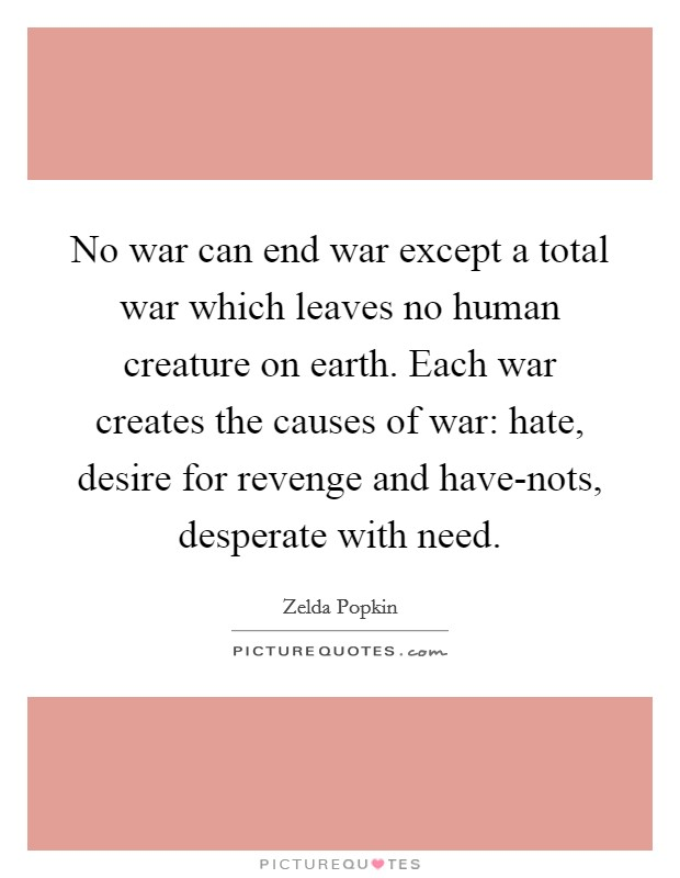 No war can end war except a total war which leaves no human creature on earth. Each war creates the causes of war: hate, desire for revenge and have-nots, desperate with need Picture Quote #1