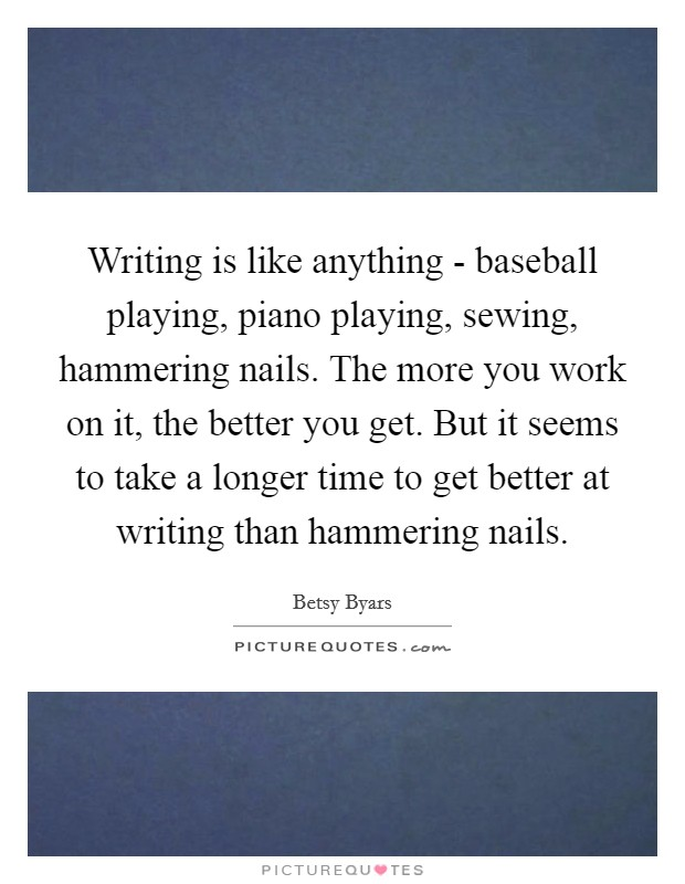 Writing is like anything - baseball playing, piano playing, sewing, hammering nails. The more you work on it, the better you get. But it seems to take a longer time to get better at writing than hammering nails Picture Quote #1