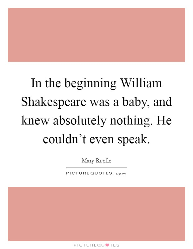 In the beginning William Shakespeare was a baby, and knew absolutely nothing. He couldn't even speak Picture Quote #1