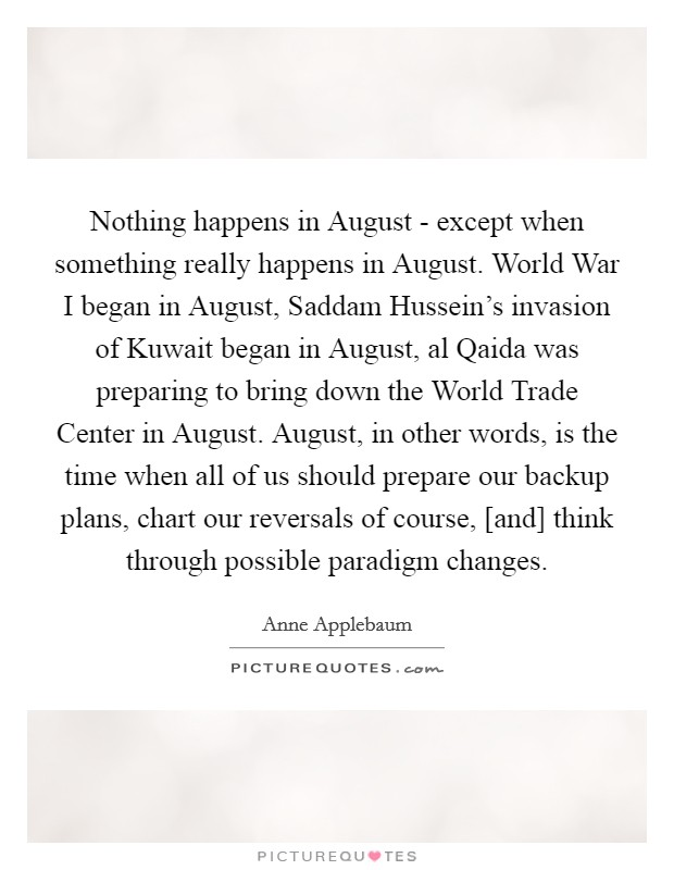 Nothing happens in August - except when something really happens in August. World War I began in August, Saddam Hussein's invasion of Kuwait began in August, al Qaida was preparing to bring down the World Trade Center in August. August, in other words, is the time when all of us should prepare our backup plans, chart our reversals of course, [and] think through possible paradigm changes Picture Quote #1