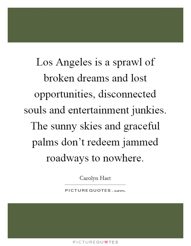 Los Angeles is a sprawl of broken dreams and lost opportunities, disconnected souls and entertainment junkies. The sunny skies and graceful palms don't redeem jammed roadways to nowhere Picture Quote #1