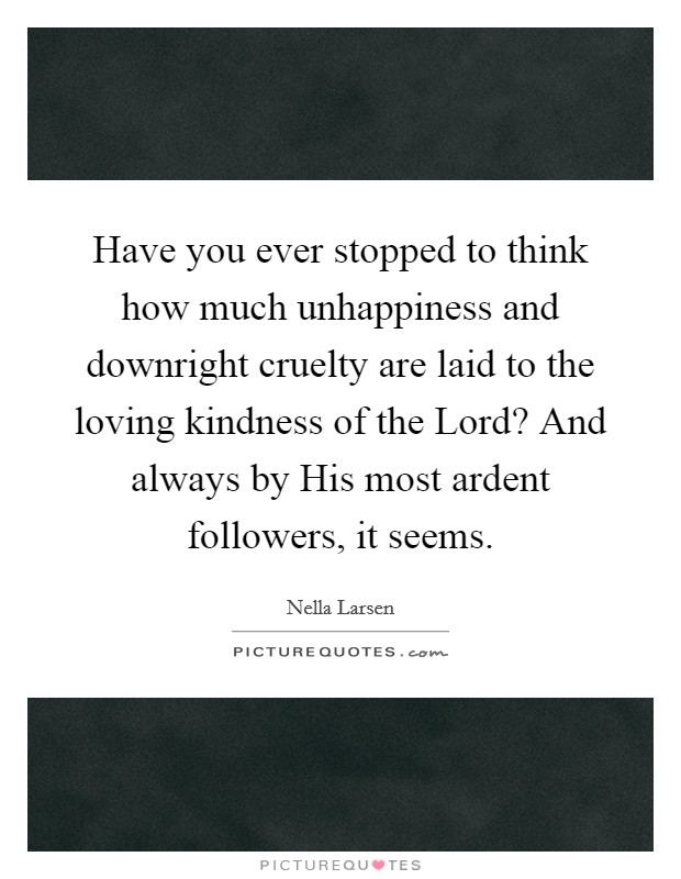 Have you ever stopped to think how much unhappiness and downright cruelty are laid to the loving kindness of the Lord? And always by His most ardent followers, it seems Picture Quote #1