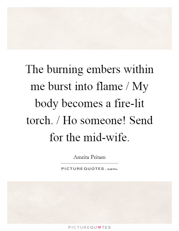 The burning embers within me burst into flame / My body becomes a fire-lit torch. / Ho someone! Send for the mid-wife Picture Quote #1