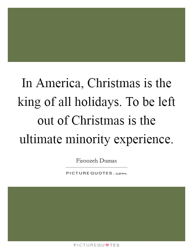 In America, Christmas is the king of all holidays. To be left out of Christmas is the ultimate minority experience Picture Quote #1