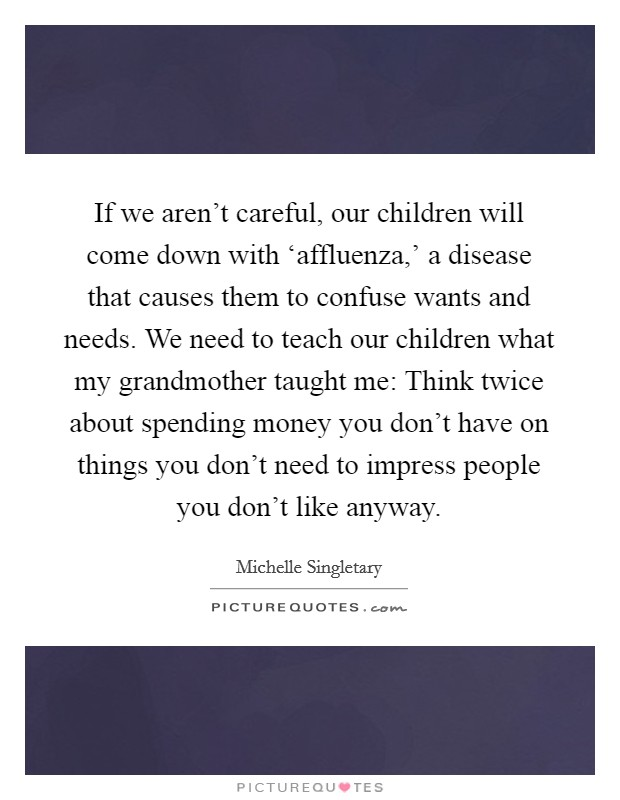 If we aren't careful, our children will come down with 'affluenza,' a disease that causes them to confuse wants and needs. We need to teach our children what my grandmother taught me: Think twice about spending money you don't have on things you don't need to impress people you don't like anyway Picture Quote #1