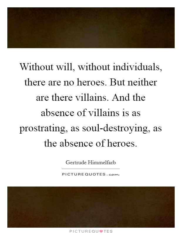 Without will, without individuals, there are no heroes. But neither are there villains. And the absence of villains is as prostrating, as soul-destroying, as the absence of heroes Picture Quote #1