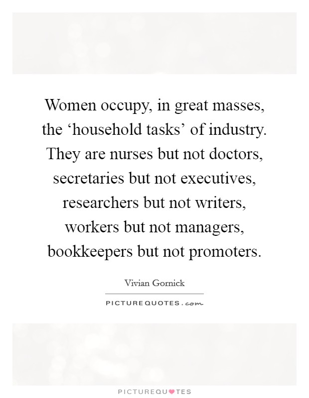Women occupy, in great masses, the 'household tasks' of industry. They are nurses but not doctors, secretaries but not executives, researchers but not writers, workers but not managers, bookkeepers but not promoters Picture Quote #1