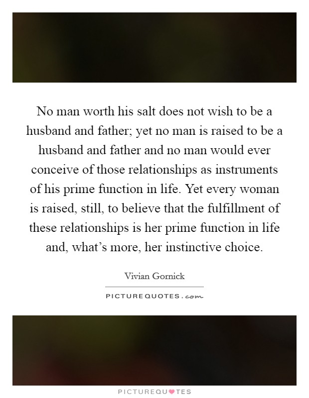 No man worth his salt does not wish to be a husband and father; yet no man is raised to be a husband and father and no man would ever conceive of those relationships as instruments of his prime function in life. Yet every woman is raised, still, to believe that the fulfillment of these relationships is her prime function in life and, what's more, her instinctive choice Picture Quote #1