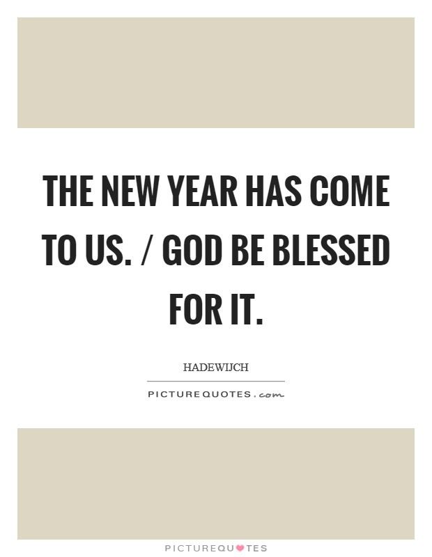 The New Year has come to us. / God be blessed for it Picture Quote #1