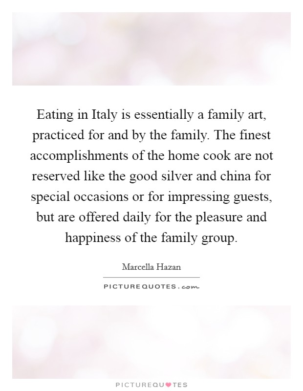 Eating in Italy is essentially a family art, practiced for and by the family. The finest accomplishments of the home cook are not reserved like the good silver and china for special occasions or for impressing guests, but are offered daily for the pleasure and happiness of the family group Picture Quote #1