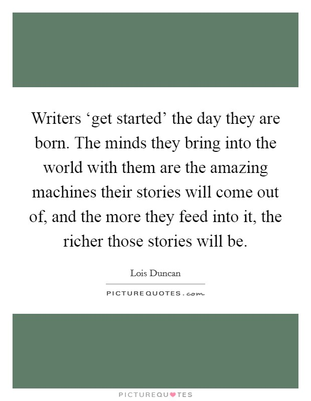 Writers 'get started' the day they are born. The minds they bring into the world with them are the amazing machines their stories will come out of, and the more they feed into it, the richer those stories will be Picture Quote #1