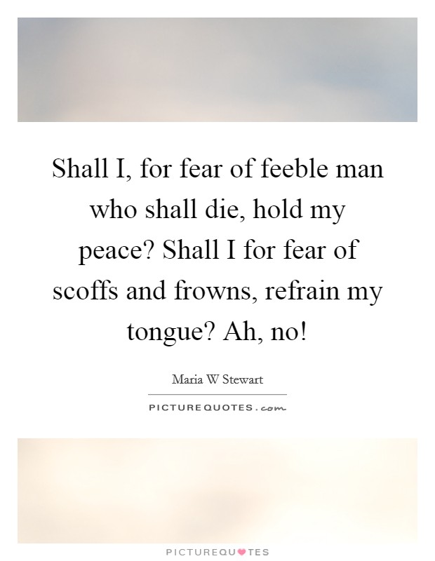 Shall I, for fear of feeble man who shall die, hold my peace? Shall I for fear of scoffs and frowns, refrain my tongue? Ah, no! Picture Quote #1