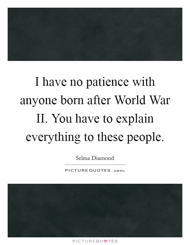 I have no patience with anyone born after World War II. You have to explain everything to these people Picture Quote #1
